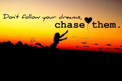 dont-follow-your-dream-chase-them.jpg
